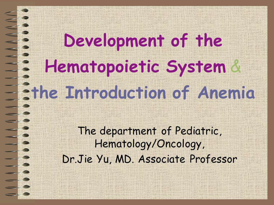 Development of the Hematopoietic System & the Introduction of Anemia The department of Pediatric, Hematology/Oncology, Dr.Jie Yu, MD. Associate Profes