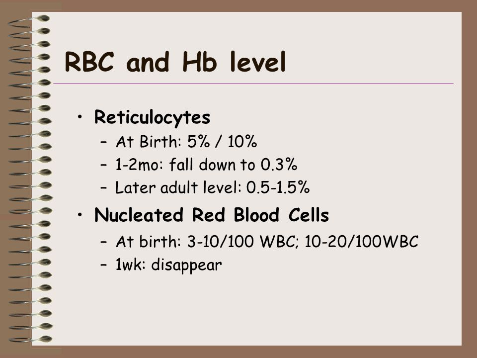 RBC and Hb level Reticulocytes –At Birth: 5% / 10% –1-2mo: fall down to 0.3% –Later adult level: 0.5-1.5% Nucleated Red Blood Cells –At birth: 3-10/100 WBC; 10-20/100WBC –1wk: disappear