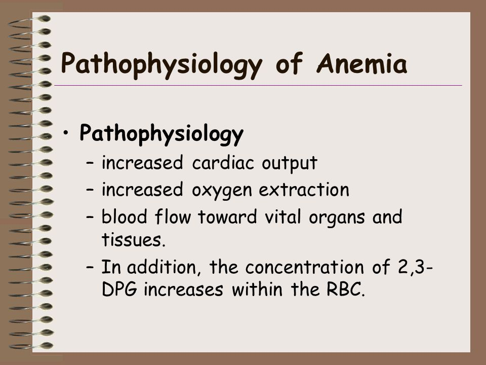 Pathophysiology of Anemia Pathophysiology –increased cardiac output –increased oxygen extraction –blood flow toward vital organs and tissues. –In addi