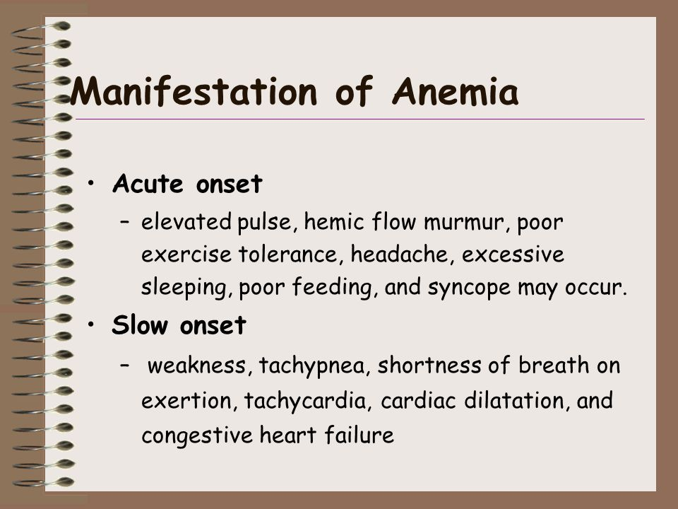 Manifestation of Anemia Acute onset –elevated pulse, hemic flow murmur, poor exercise tolerance, headache, excessive sleeping, poor feeding, and syncope may occur.