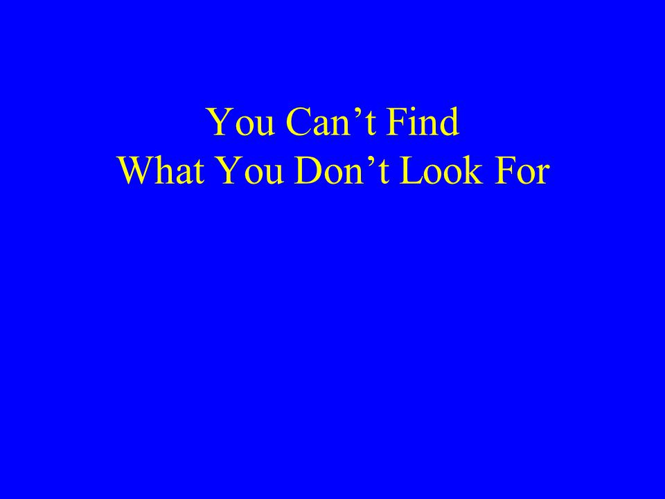 You Can't Find What You Don't Look For