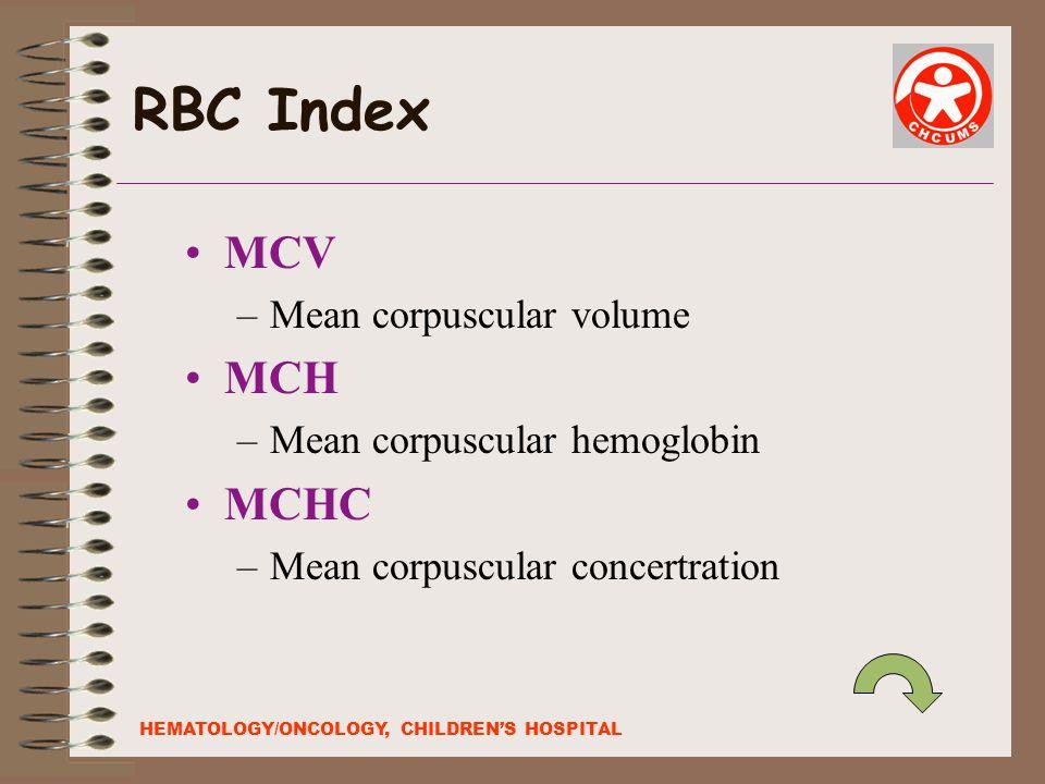 RBC Index MCV –Mean corpuscular volume MCH –Mean corpuscular hemoglobin MCHC –Mean corpuscular concertration HEMATOLOGY/ONCOLOGY, CHILDREN'S HOSPITAL