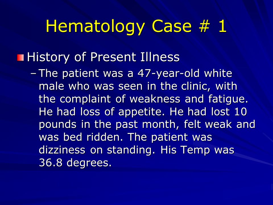 Hematology Case # 1 History of Present Illness –The patient was a 47-year-old white male who was seen in the clinic, with the complaint of weakness and fatigue.