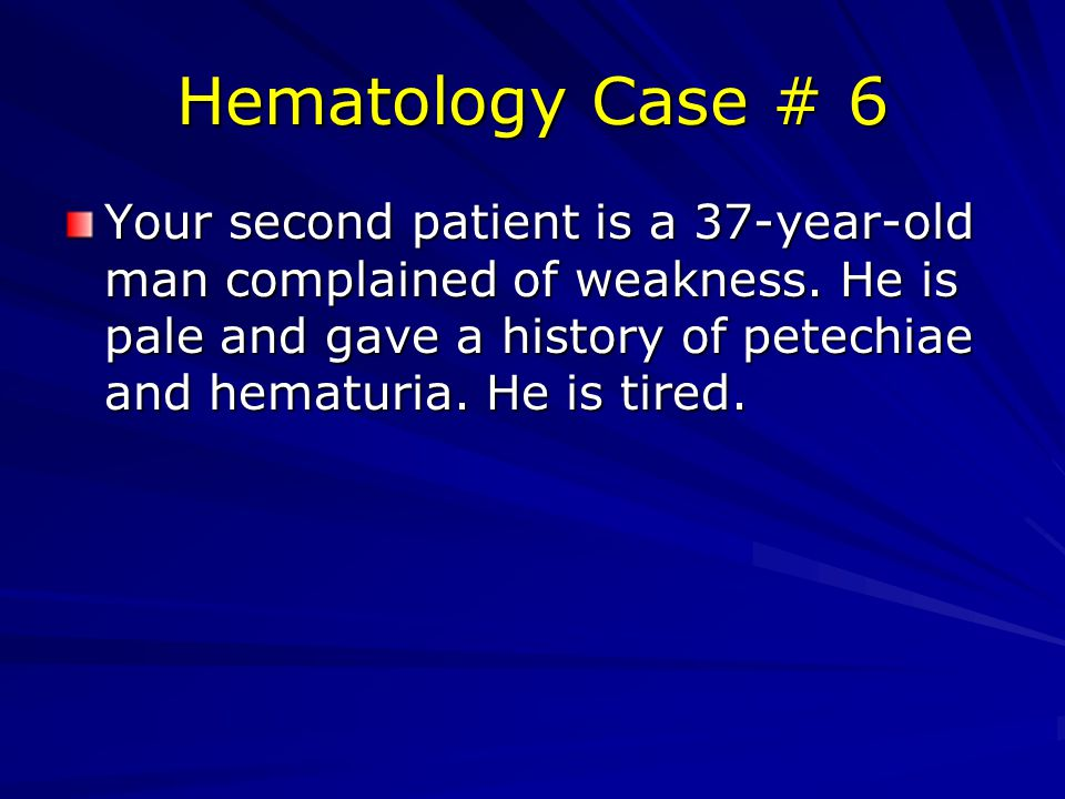 Hematology Case # 6 Your second patient is a 37-year-old man complained of weakness.