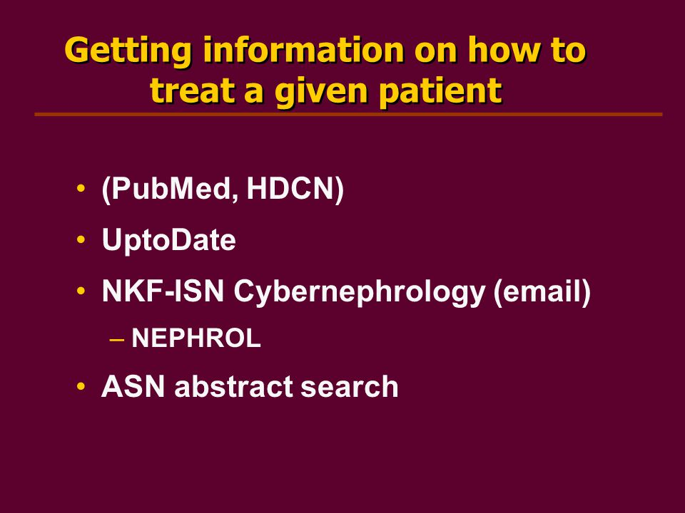 Getting information on how to treat a given patient (PubMed, HDCN) UptoDate NKF-ISN Cybernephrology (email) –NEPHROL ASN abstract search