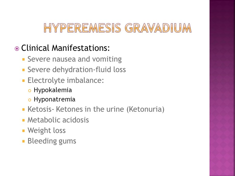  Clinical Manifestations:  Severe nausea and vomiting  Severe dehydration-fluid loss  Electrolyte imbalance: Hypokalemia Hyponatremia  Ketosis- K