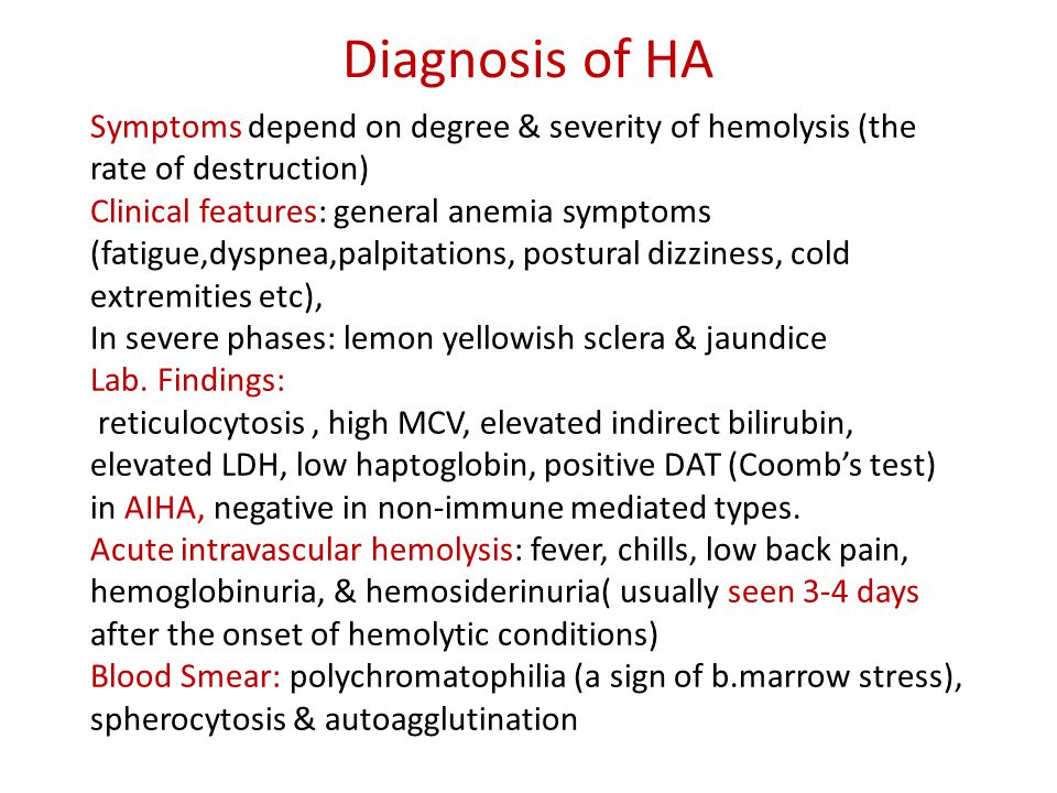 Diagnosis of HA Symptoms depend on degree & severity of hemolysis (the rate of destruction) Clinical features: general anemia symptoms (fatigue,dyspnea,palpitations, postural dizziness, cold extremities etc), In severe phases: lemon yellowish sclera & jaundice Lab.