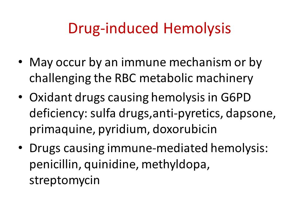 Drug-induced Hemolysis May occur by an immune mechanism or by challenging the RBC metabolic machinery Oxidant drugs causing hemolysis in G6PD deficiency: sulfa drugs,anti-pyretics, dapsone, primaquine, pyridium, doxorubicin Drugs causing immune-mediated hemolysis: penicillin, quinidine, methyldopa, streptomycin