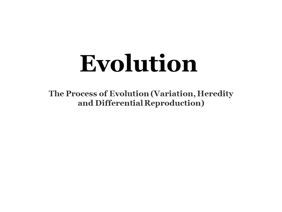 Evolution The Process of Evolution (Variation, Heredity and Differential Reproduction)