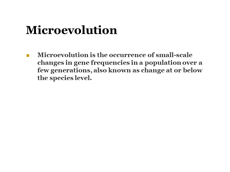 Microevolution Microevolution is the occurrence of small-scale changes in gene frequencies in a population over a few generations, also known as chang