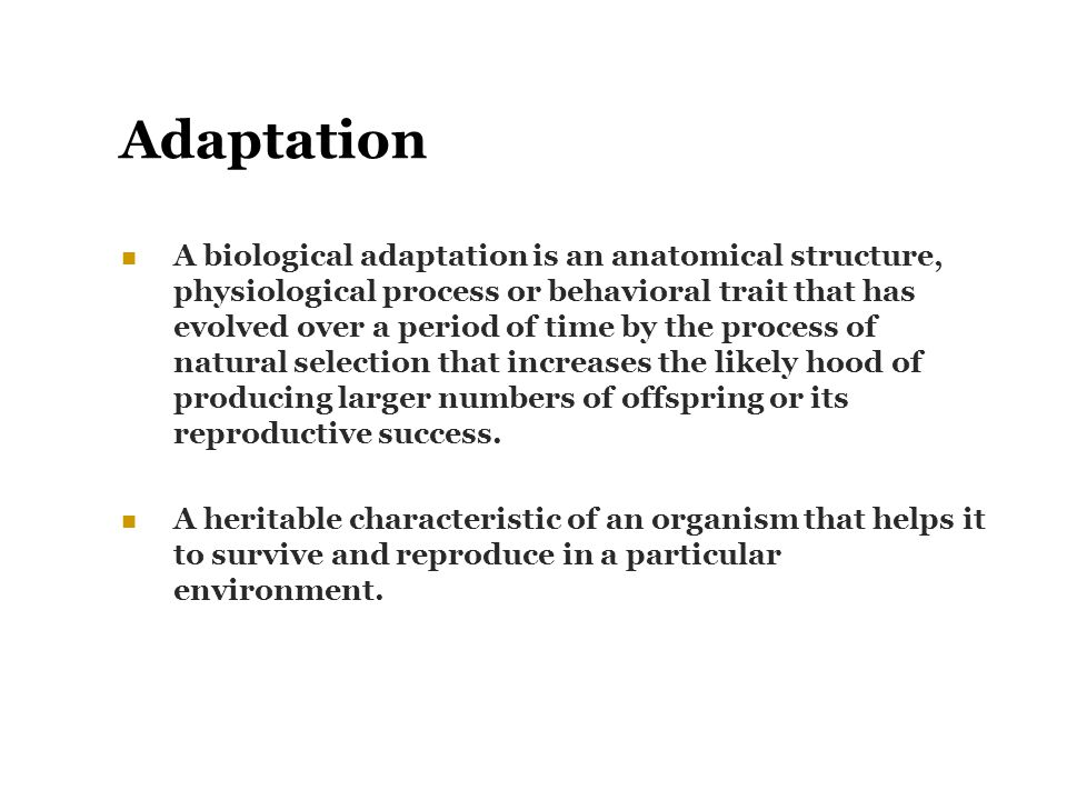 Adaptation A biological adaptation is an anatomical structure, physiological process or behavioral trait that has evolved over a period of time by the