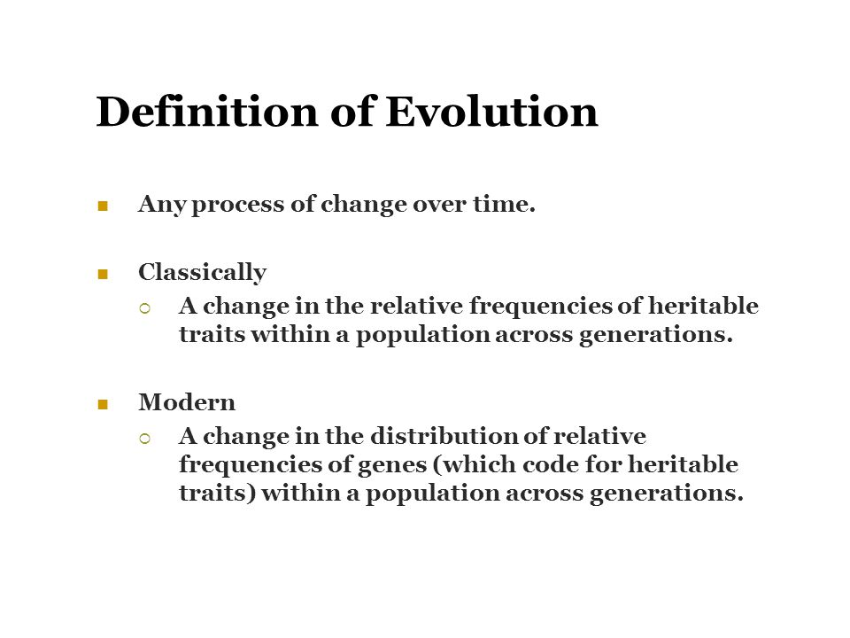 Definition of Evolution Any process of change over time. Classically  A change in the relative frequencies of heritable traits within a population ac