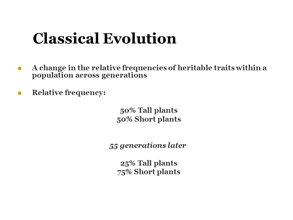 Classical Evolution A change in the relative frequencies of heritable traits within a population across generations Relative frequency: 50% Tall plant