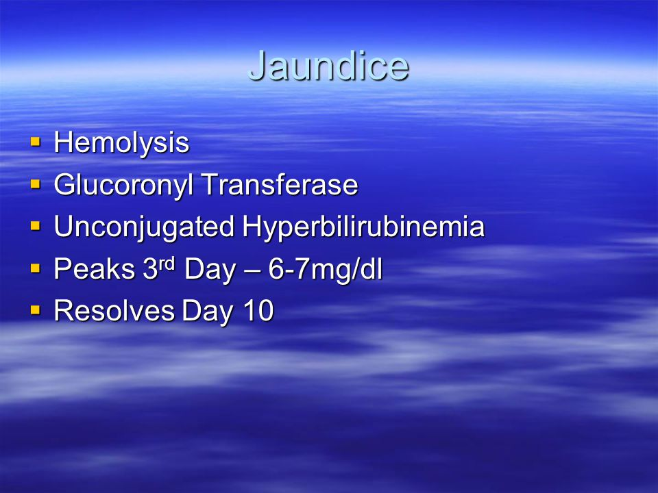 Jaundice  Hemolysis  Glucoronyl Transferase  Unconjugated Hyperbilirubinemia  Peaks 3 rd Day – 6-7mg/dl  Resolves Day 10