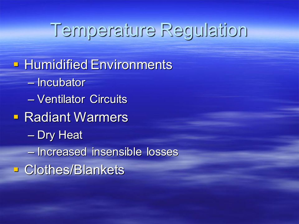 Temperature Regulation  Humidified Environments –Incubator –Ventilator Circuits  Radiant Warmers –Dry Heat –Increased insensible losses  Clothes/Blankets