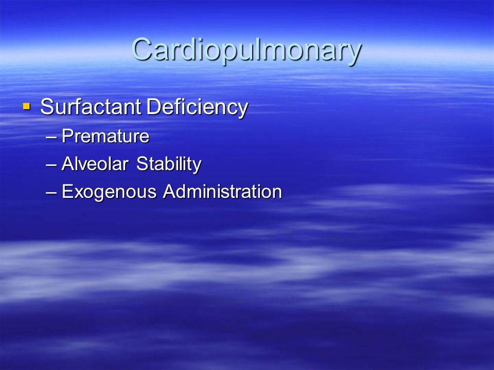 Cardiopulmonary  Surfactant Deficiency –Premature –Alveolar Stability –Exogenous Administration