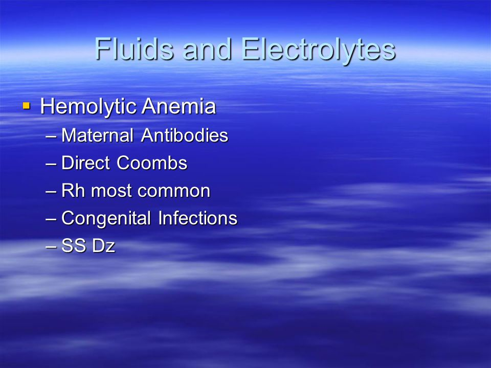 Fluids and Electrolytes  Hemolytic Anemia –Maternal Antibodies –Direct Coombs –Rh most common –Congenital Infections –SS Dz