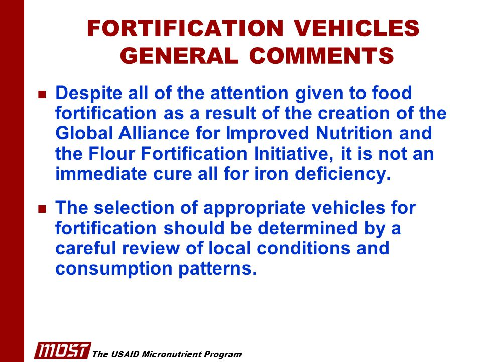 The USAID Micronutrient Program FORTIFICATION VEHICLES GENERAL COMMENTS n Despite all of the attention given to food fortification as a result of the creation of the Global Alliance for Improved Nutrition and the Flour Fortification Initiative, it is not an immediate cure all for iron deficiency.