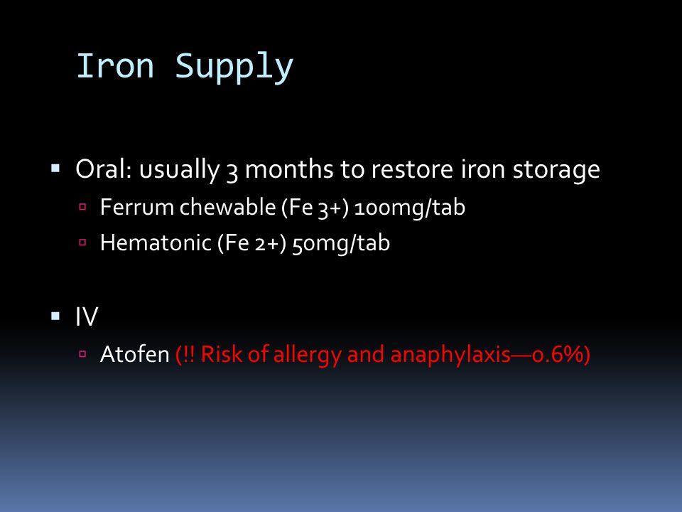Iron Supply  Oral: usually 3 months to restore iron storage  Ferrum chewable (Fe 3+) 100mg/tab  Hematonic (Fe 2+) 50mg/tab  IV  Atofen (!! Risk o