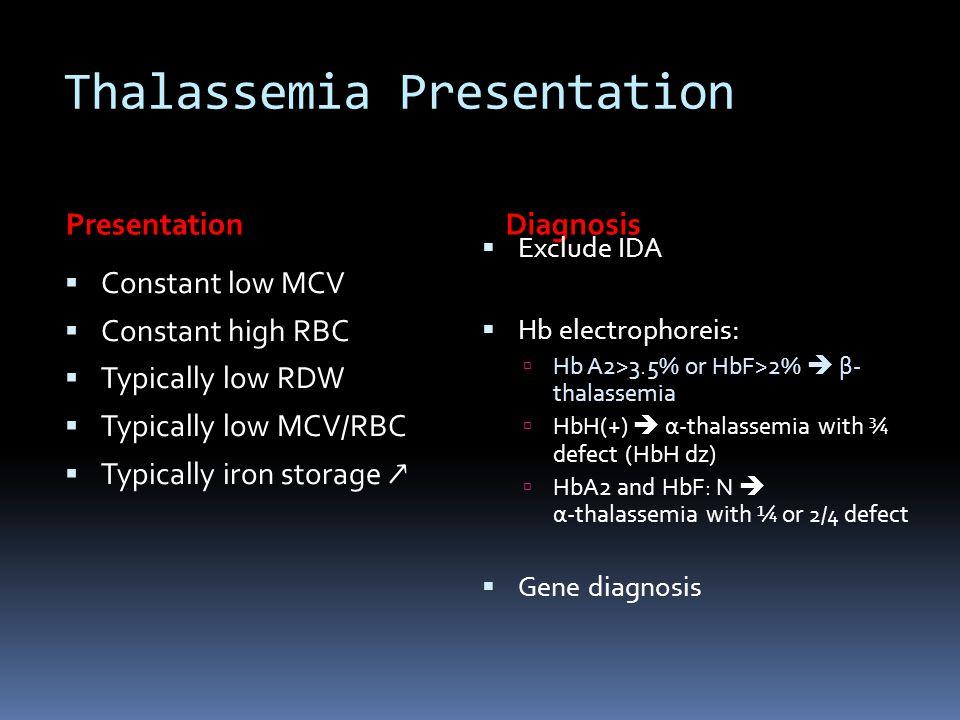 Thalassemia Presentation PresentationDiagnosis  Constant low MCV  Constant high RBC  Typically low RDW  Typically low MCV/RBC  Typically iron sto