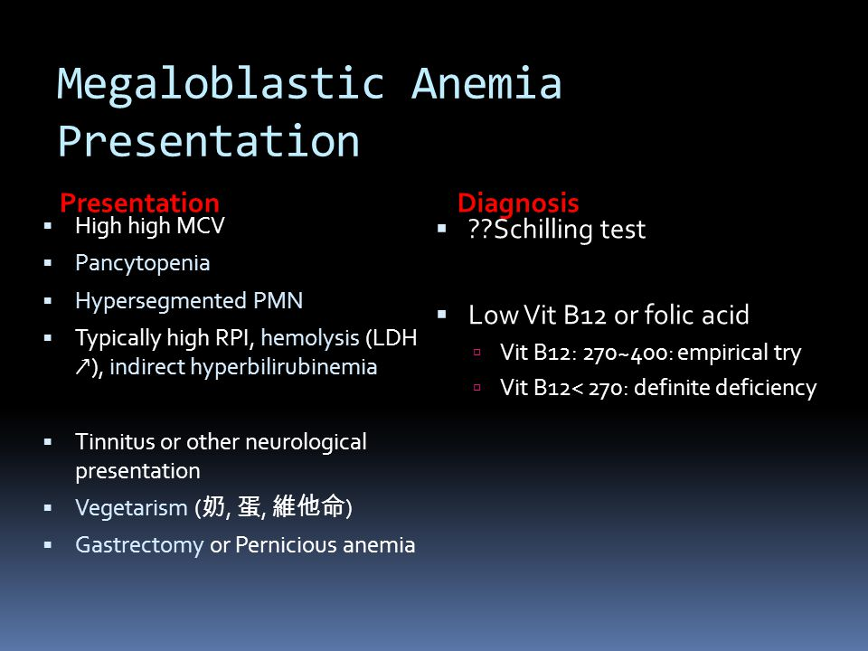 Megaloblastic Anemia Presentation PresentationDiagnosis  High high MCV  Pancytopenia  Hypersegmented PMN  Typically high RPI, hemolysis (LDH ↗ ),