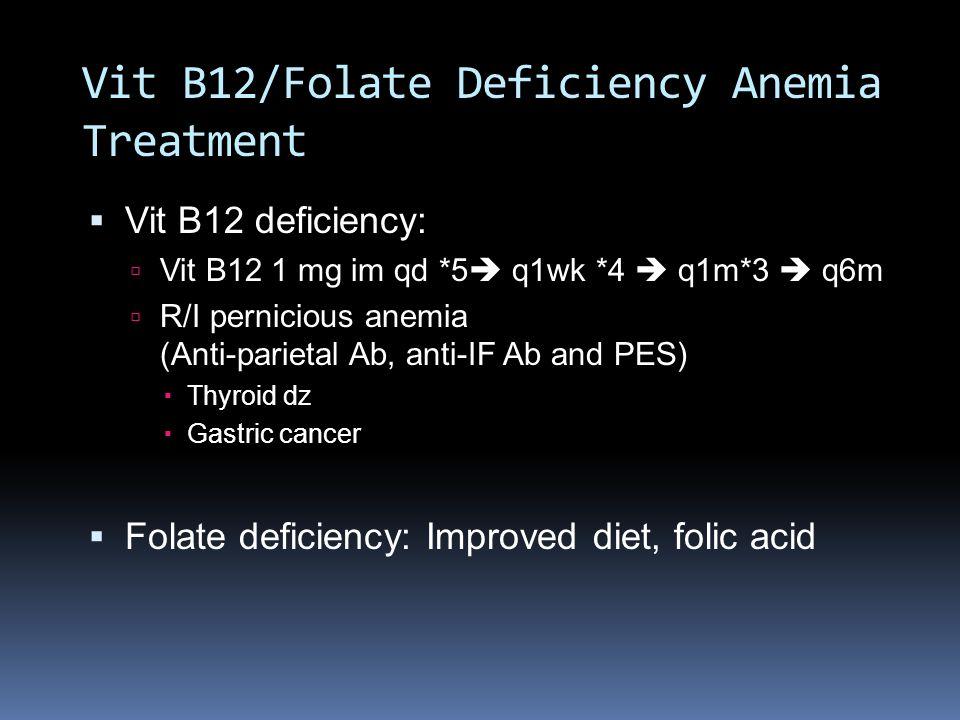 Vit B12/Folate Deficiency Anemia Treatment  Vit B12 deficiency:  Vit B12 1 mg im qd *5  q1wk *4  q1m*3  q6m  R/I pernicious anemia (Anti-parieta