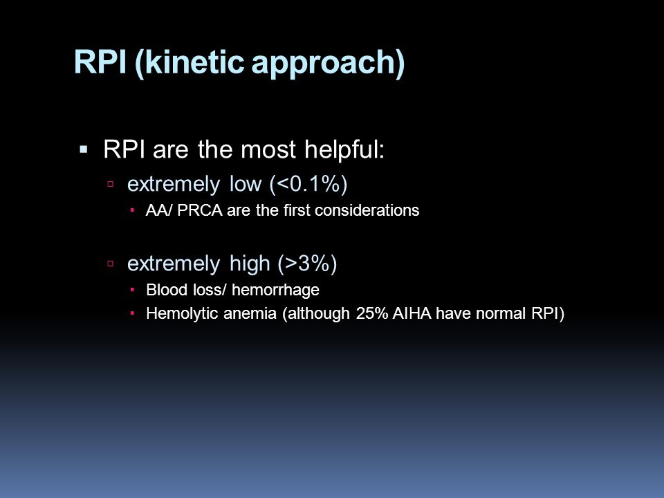 RPI (kinetic approach)  RPI are the most helpful:  extremely low (<0.1%)  AA/ PRCA are the first considerations  extremely high (>3%)  Blood loss