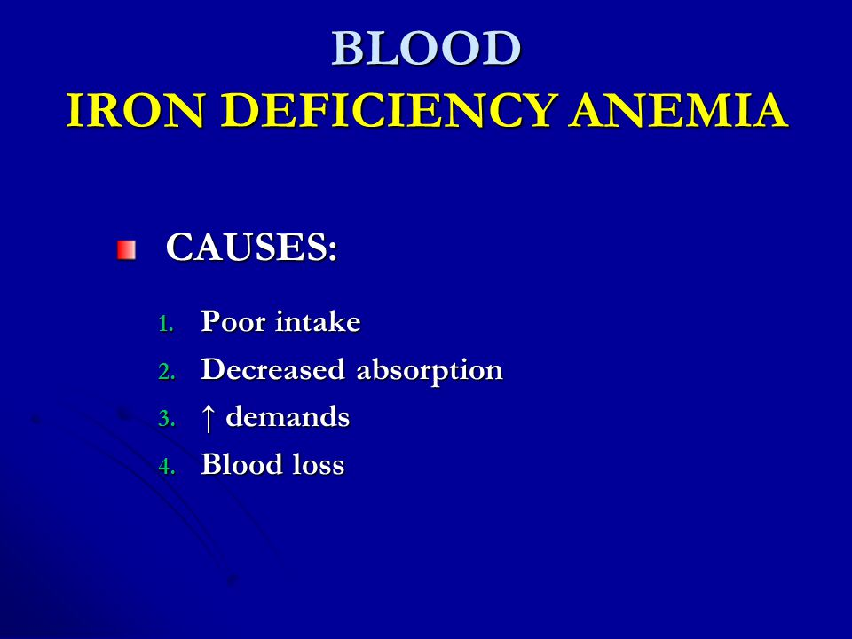 BLOOD IRON DEFICIENCY ANEMIA CAUSES: 1.Poor intake 2.