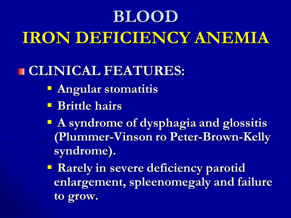 BLOOD IRON DEFICIENCY ANEMIA CLINICAL FEATURES:  Angular stomatitis  Brittle hairs  A syndrome of dysphagia and glossitis (Plummer-Vinson ro Peter-