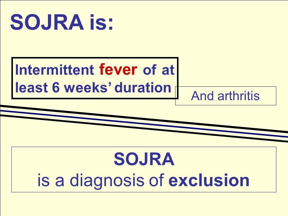 SOJRA is: Intermittent fever of at least 6 weeks' duration And arthritis SOJRA is a diagnosis of exclusion