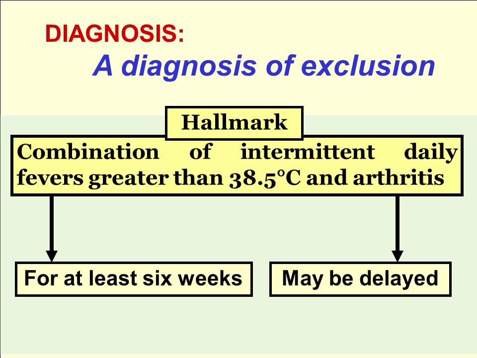 DIAGNOSIS: A diagnosis of exclusion Combination of intermittent daily fevers greater than 38.5°C and arthritis For at least six weeksMay be delayed Hallmark