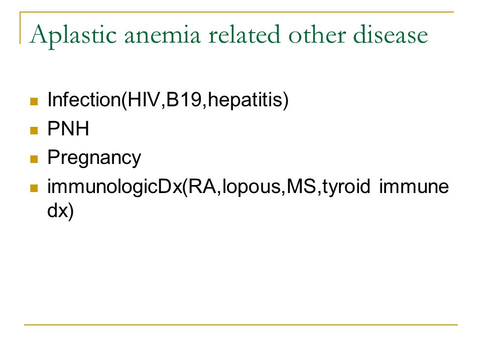 Aplastic anemia related other disease Infection(HIV,B19,hepatitis) PNH Pregnancy immunologicDx(RA,lopous,MS,tyroid immune dx)