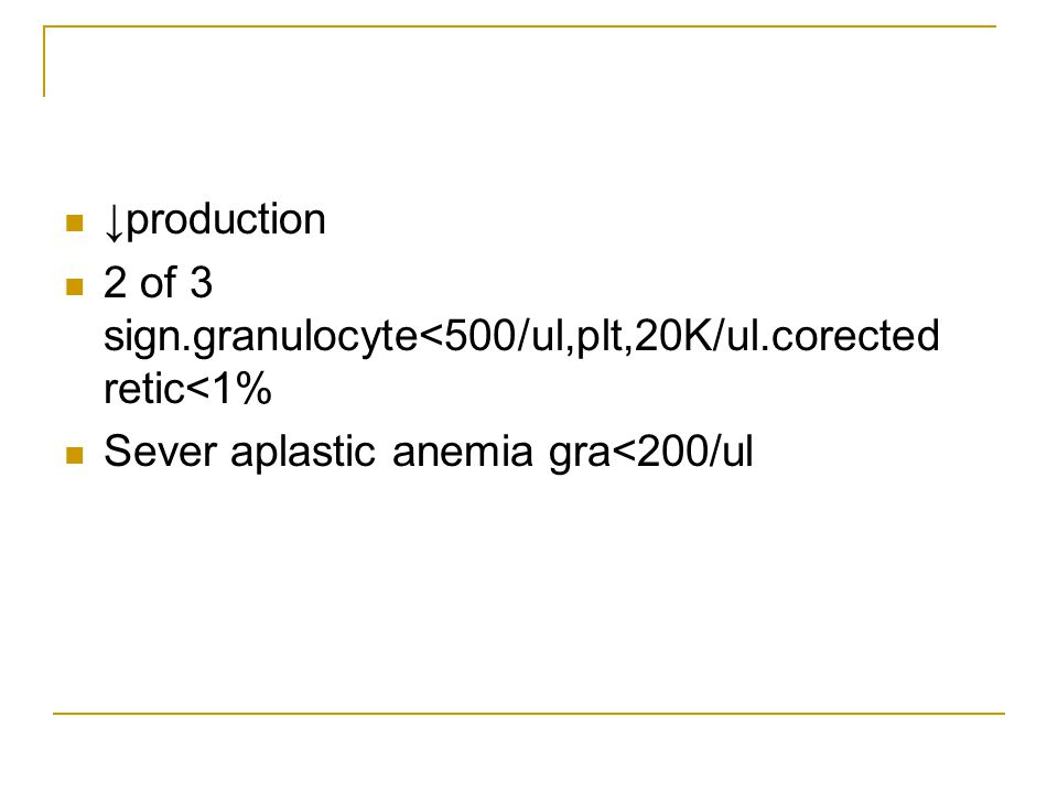 ↓production 2 of 3 sign.granulocyte<500/ul,plt,20K/ul.corected retic<1% Sever aplastic anemia gra<200/ul