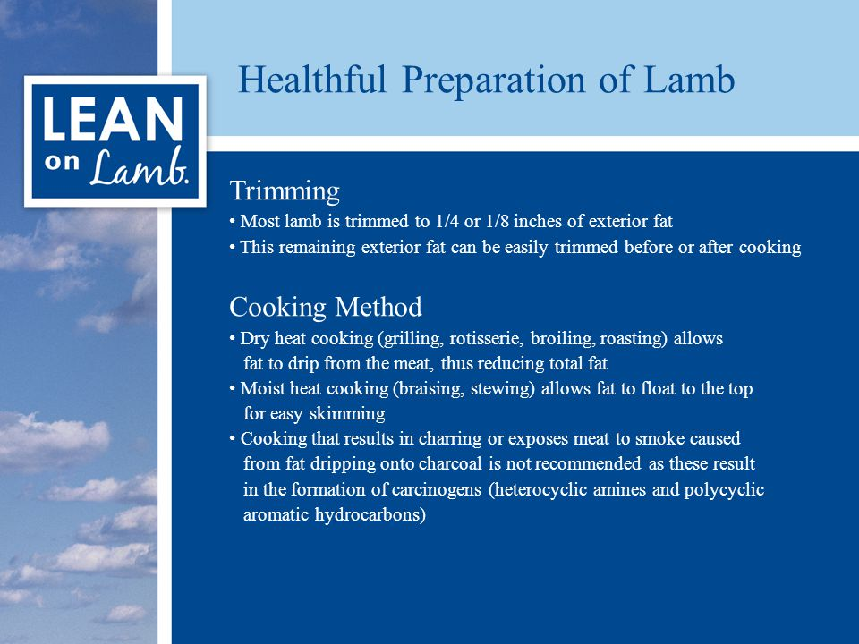 Healthful Preparation of Lamb Trimming Most lamb is trimmed to 1/4 or 1/8 inches of exterior fat This remaining exterior fat can be easily trimmed before or after cooking Cooking Method Dry heat cooking (grilling, rotisserie, broiling, roasting) allows fat to drip from the meat, thus reducing total fat Moist heat cooking (braising, stewing) allows fat to float to the top for easy skimming Cooking that results in charring or exposes meat to smoke caused from fat dripping onto charcoal is not recommended as these result in the formation of carcinogens (heterocyclic amines and polycyclic aromatic hydrocarbons)