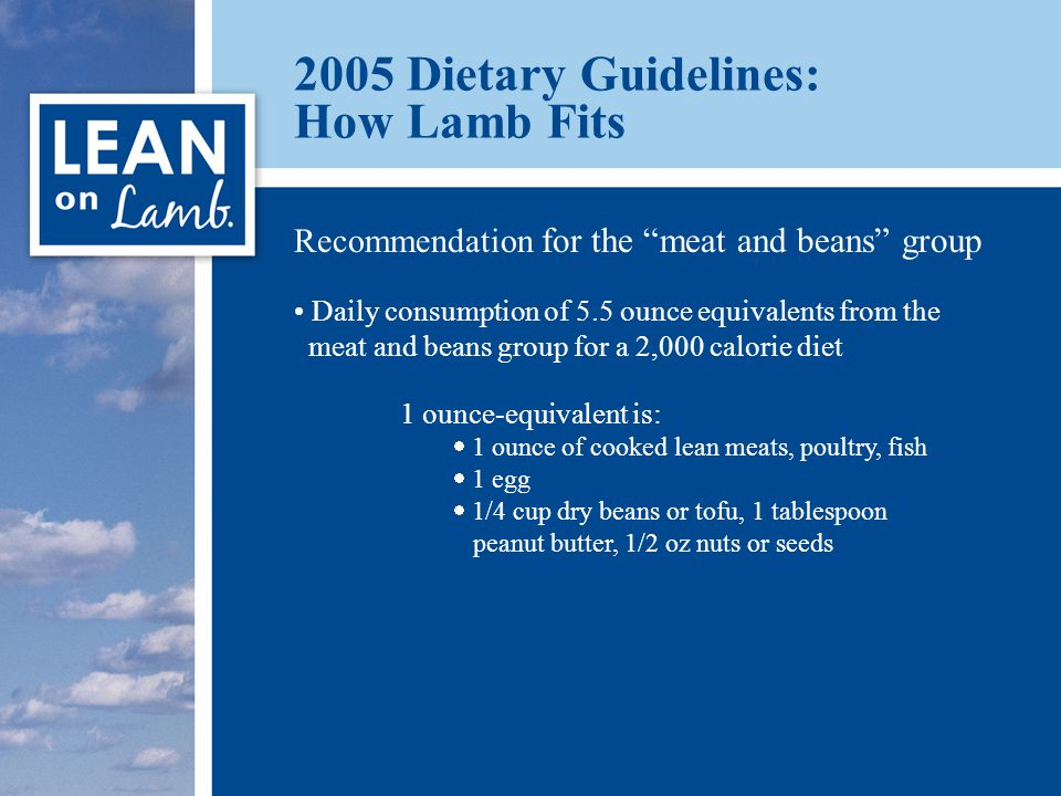 2005 Dietary Guidelines: How Lamb Fits Recommendation for the meat and beans group Daily consumption of 5.5 ounce equivalents from the meat and beans group for a 2,000 calorie diet 1 ounce-equivalent is:  1 ounce of cooked lean meats, poultry, fish  1 egg  1/4 cup dry beans or tofu, 1 tablespoon peanut butter, 1/2 oz nuts or seeds