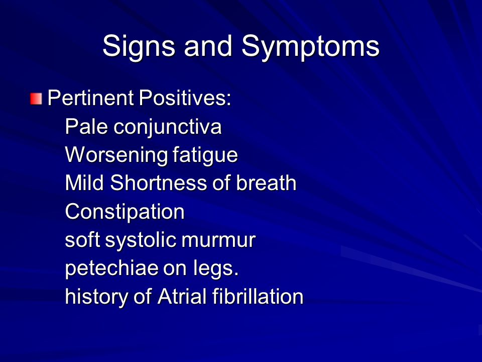 Signs and Symptoms Pertinent Positives: Pale conjunctiva Pale conjunctiva Worsening fatigue Worsening fatigue Mild Shortness of breath Mild Shortness