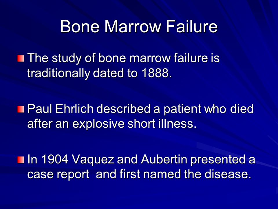 Bone Marrow Failure The study of bone marrow failure is traditionally dated to 1888. Paul Ehrlich described a patient who died after an explosive shor
