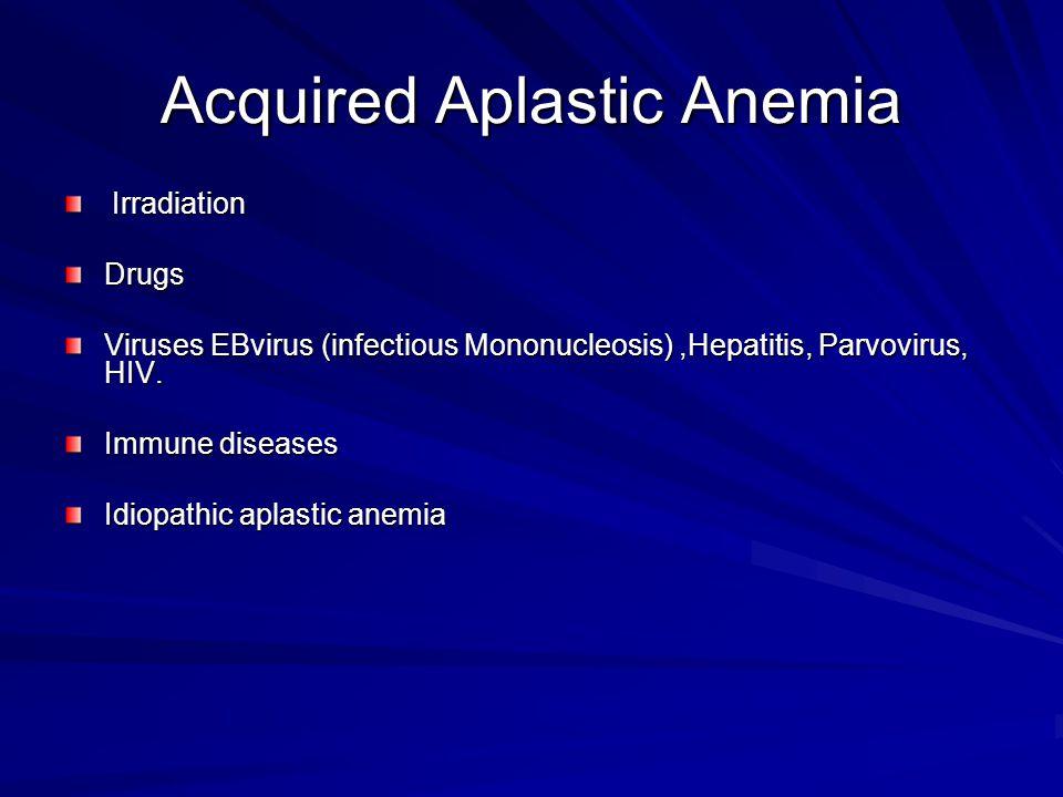 Acquired Aplastic Anemia Irradiation IrradiationDrugs Viruses EBvirus (infectious Mononucleosis),Hepatitis, Parvovirus, HIV. Immune diseases Idiopathi