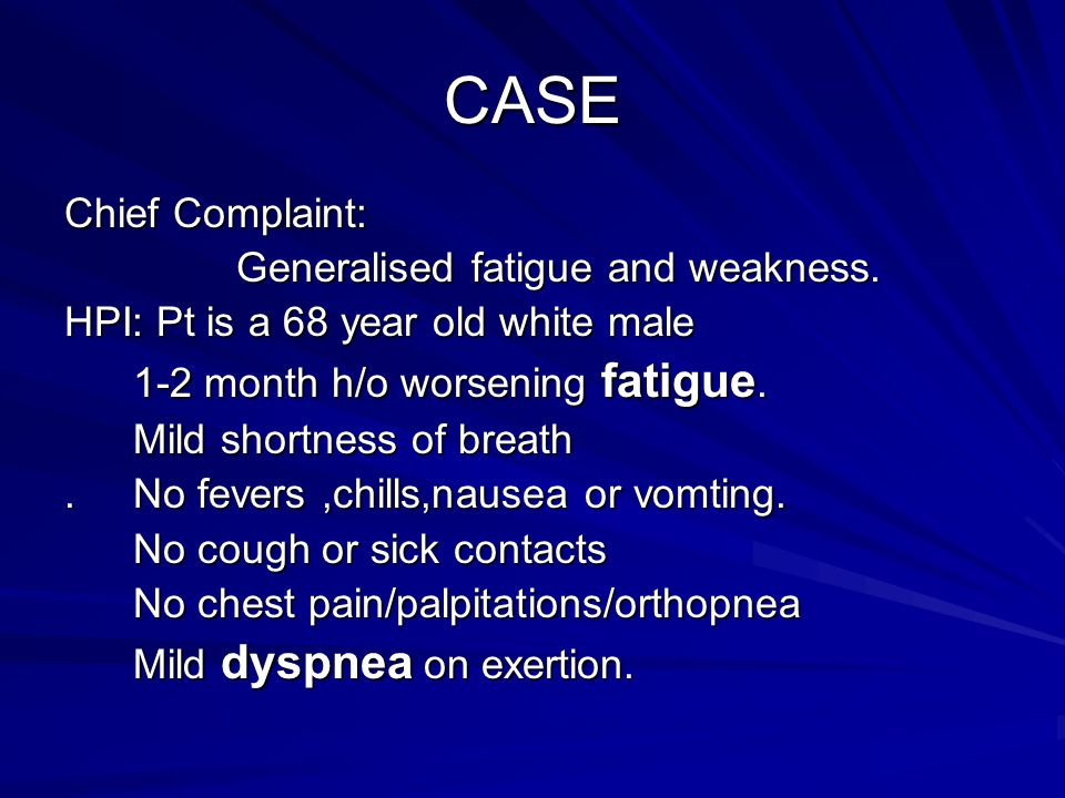CASE Chief Complaint: Generalised fatigue and weakness. Generalised fatigue and weakness. HPI: Pt is a 68 year old white male 1-2 month h/o worsening
