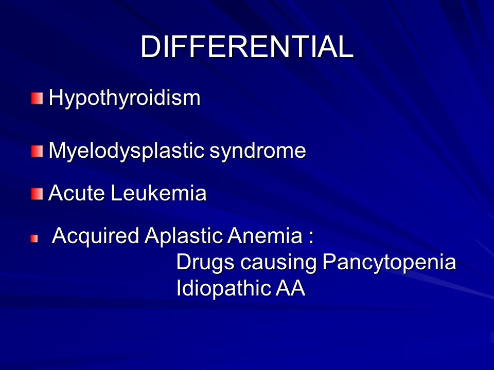 DIFFERENTIAL Hypothyroidism Myelodysplastic syndrome Acute Leukemia Acquired Aplastic Anemia : Acquired Aplastic Anemia : Drugs causing Pancytopenia D
