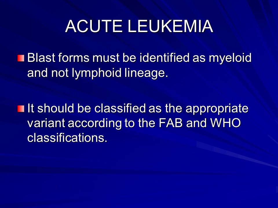 ACUTE LEUKEMIA Blast forms must be identified as myeloid and not lymphoid lineage. It should be classified as the appropriate variant according to the
