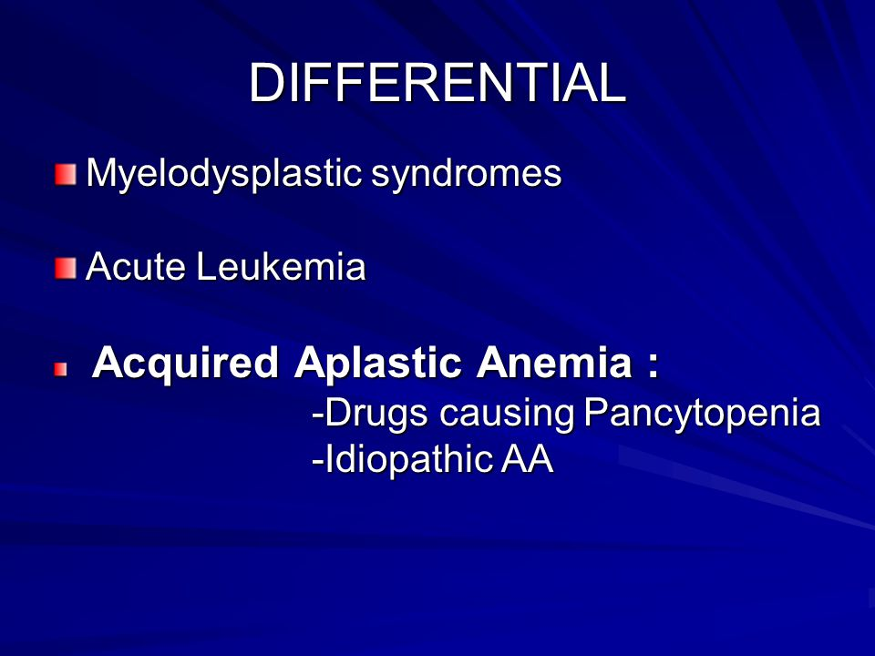 DIFFERENTIAL Myelodysplastic syndromes Acute Leukemia Acquired Aplastic Anemia : Acquired Aplastic Anemia : -Drugs causing Pancytopenia -Drugs causing