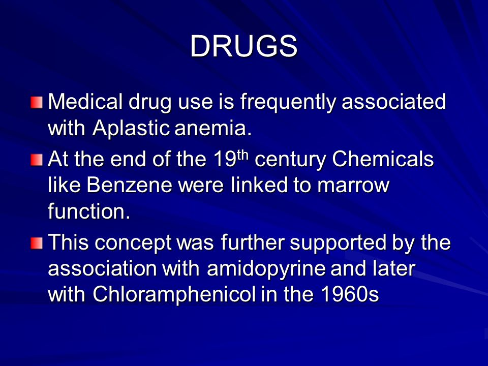 DRUGS Medical drug use is frequently associated with Aplastic anemia. At the end of the 19 th century Chemicals like Benzene were linked to marrow fun