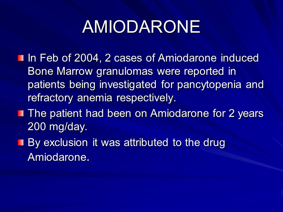 AMIODARONE In Feb of 2004, 2 cases of Amiodarone induced Bone Marrow granulomas were reported in patients being investigated for pancytopenia and refr