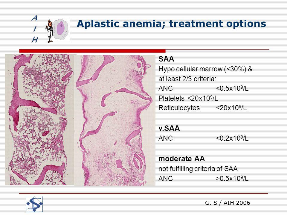 G. S / AIH 2006 Aplastic anemia; treatment options SAA Hypo cellular marrow (<30%) & at least 2/3 criteria: ANC <0.5x10 9 /L Platelets <20x10 9 /L Ret