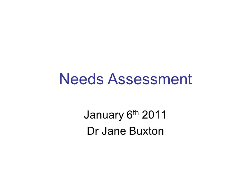 Needs Assessment January 6 th 2011 Dr Jane Buxton