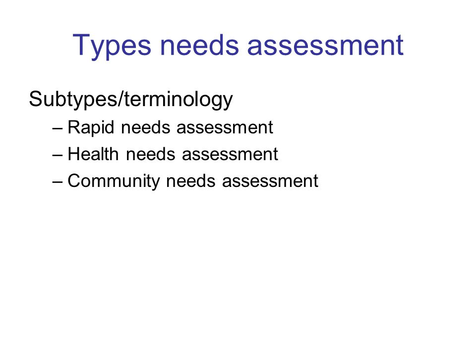 Types needs assessment Subtypes/terminology –Rapid needs assessment –Health needs assessment –Community needs assessment