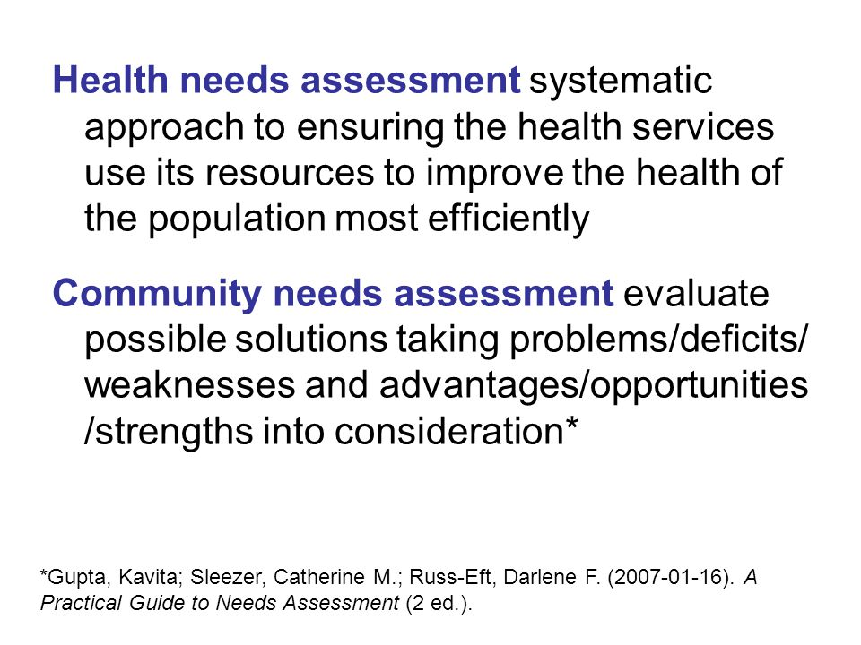 Health needs assessment systematic approach to ensuring the health services use its resources to improve the health of the population most efficiently Community needs assessment evaluate possible solutions taking problems/deficits/ weaknesses and advantages/opportunities /strengths into consideration* *Gupta, Kavita; Sleezer, Catherine M.; Russ-Eft, Darlene F.