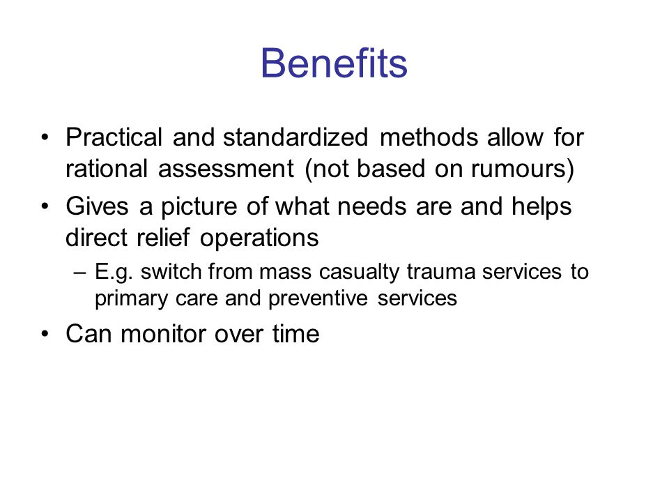 Benefits Practical and standardized methods allow for rational assessment (not based on rumours) Gives a picture of what needs are and helps direct relief operations –E.g.