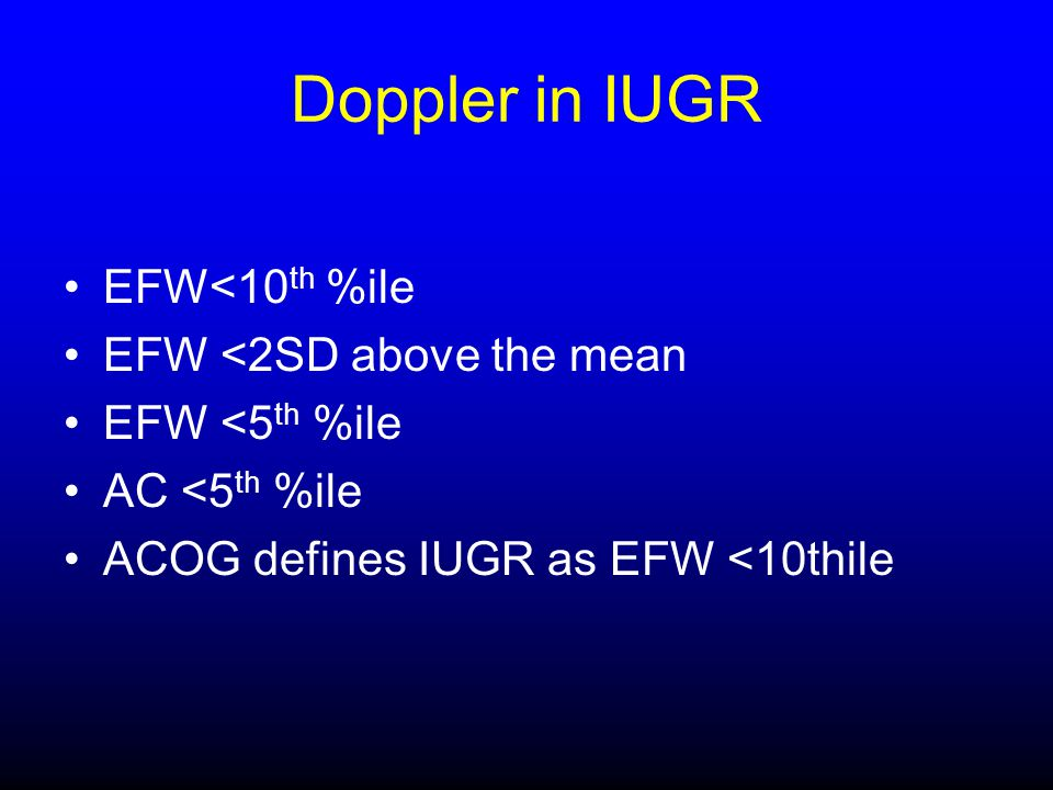 Doppler in IUGR EFW<10 th %ile EFW <2SD above the mean EFW <5 th %ile AC <5 th %ile ACOG defines IUGR as EFW <10thile